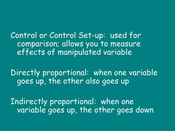 Control or Control Set-up:  used for comparison; allows you to measure effects of manipulated variable