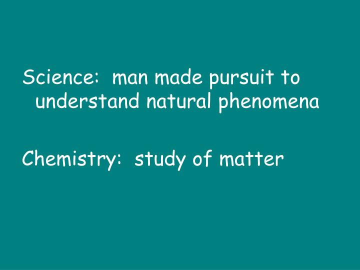 Science:  man made pursuit to understand natural phenomena