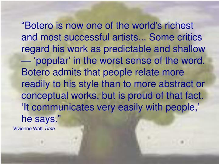 """Botero is now one of the world's richest and most successful artists... Some critics regard his ..."