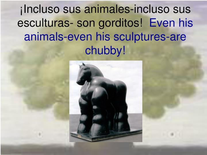 ¡Incluso sus animales-incluso sus esculturas- son gorditos!