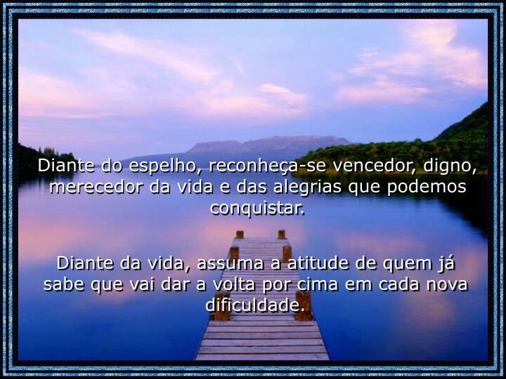 Diante do espelho, reconheça-se vencedor, digno, merecedor da vida e das alegrias que podemos conquistar.