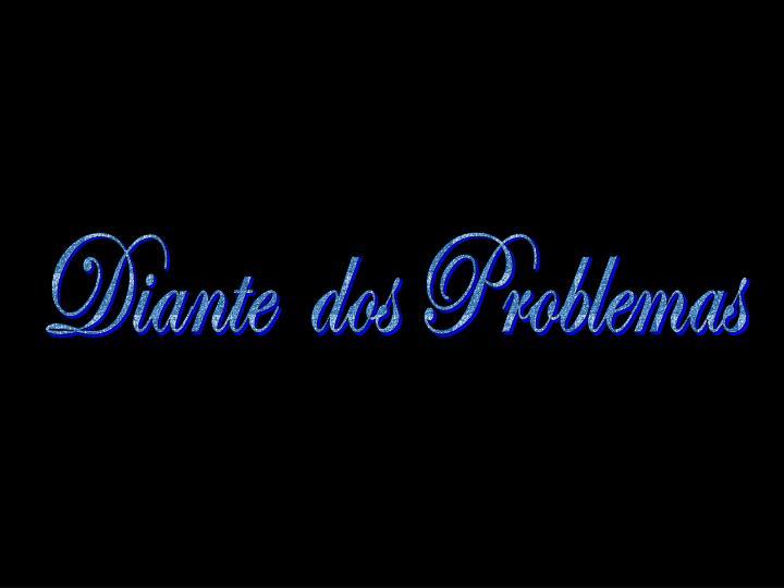 Diante  dos Problemas