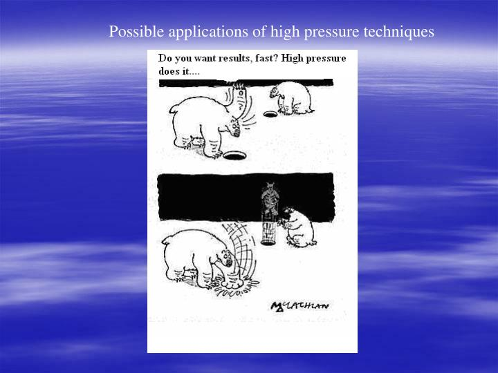 Possible applications of high pressure techniques