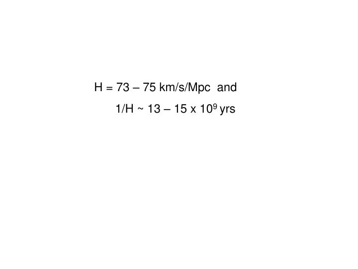 H = 73 – 75 km/s/Mpc  and