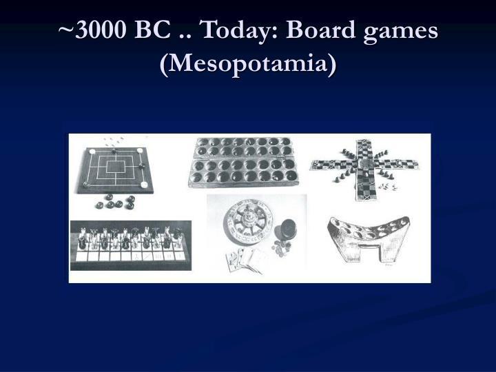 ~3000 BC .. Today: Board games (Mesopotamia)