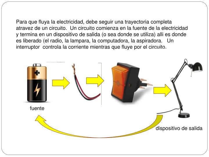 Para que fluya la electricidad, debe seguir una trayectoria completa atravez de un circuito.  Un circuito comienza en la fuente de la electricidad y termina en un dispositivo de salida (o sea donde se utiliza) alli es donde es liberado (el radio, la lampara, la computadora, la aspiradora.   Un interruptor  controla la corriente mientras que fluye por el circuito.