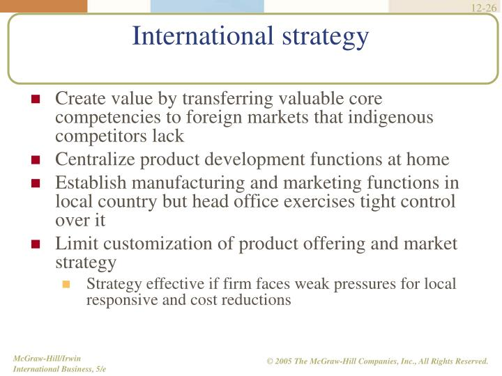 Create value by transferring valuable core competencies to foreign markets that indigenous competitors lack