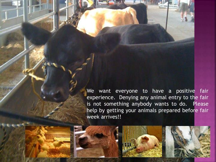 We want everyone to have a positive fair experience.  Denying any animal entry to the fair is not so...