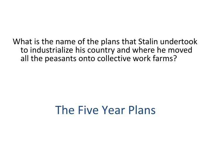 What is the name of the plans that Stalin undertook to industrialize his country and where he moved all the peasants onto collective work farms?