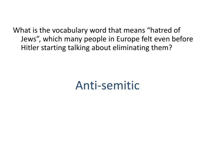 "What is the vocabulary word that means ""hatred of Jews"", which many people in Europe felt even before Hitler starting talking about eliminating them?"