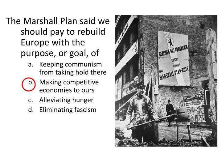 The Marshall Plan said we should pay to rebuild Europe with the purpose, or goal, of