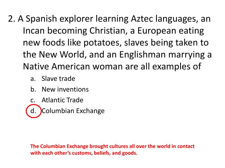 2. A Spanish explorer learning Aztec languages, an Incan becoming Christian, a European eating new f...