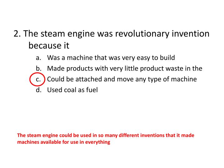 2. The steam engine was revolutionary invention because it