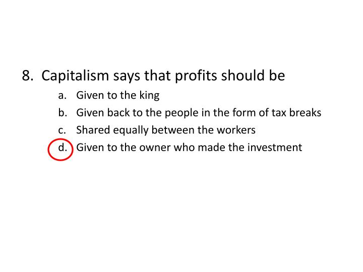 8.  Capitalism says that profits should be