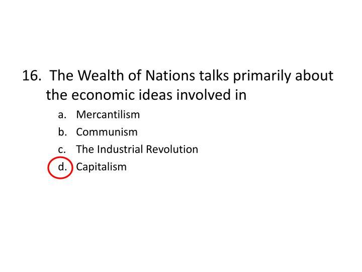 16.  The Wealth of Nations talks primarily about the economic ideas involved in
