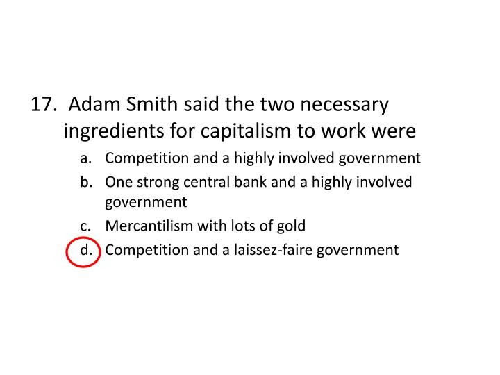 17.  Adam Smith said the two necessary ingredients for capitalism to work were