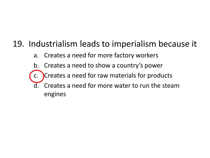 19.  Industrialism leads to imperialism because it