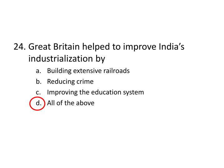 24. Great Britain helped to improve India's industrialization by