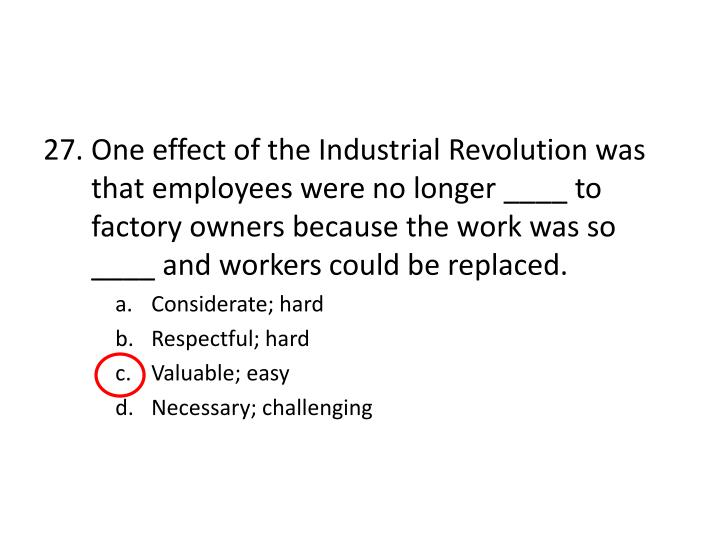 27. One effect of the Industrial Revolution was that employees were no longer ____ to factory owners because the work was so ____ and workers could be replaced.