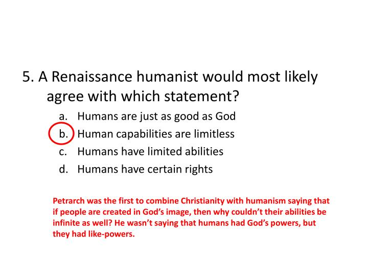 5. A Renaissance humanist would most likely agree with which statement?