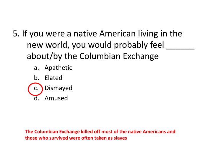 5. If you were a native American living in the new world, you would probably feel ______ about/by the Columbian Exchange