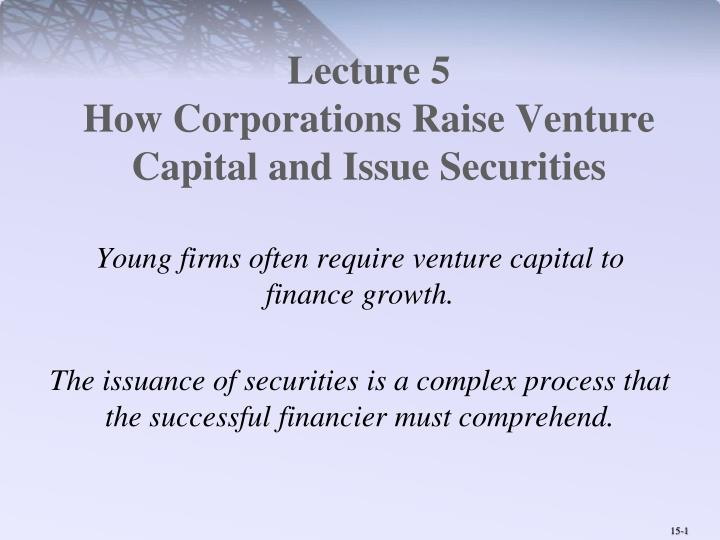 Lecture 5 how corporations raise venture capital and issue securities