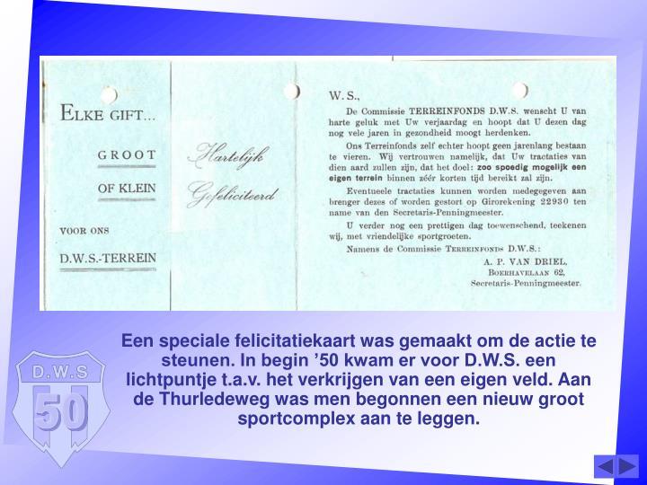 Een speciale felicitatiekaart was gemaakt om de actie te steunen. In begin '50 kwam er voor D.W.S. een lichtpuntje t.a.v. het verkrijgen van een eigen veld. Aan de Thurledeweg was men begonnen een nieuw groot sportcomplex aan te leggen.