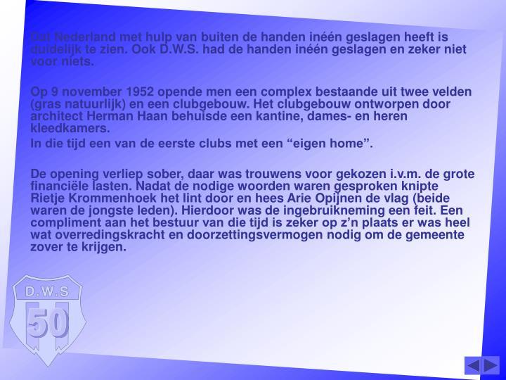 Dat Nederland met hulp van buiten de handen inéén geslagen heeft is duidelijk te zien. Ook D.W.S. had de handen inéén geslagen en zeker niet voor niets.