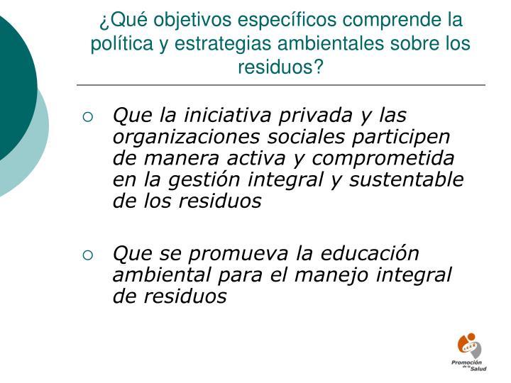 ¿Qué objetivos específicos comprende la política y estrategias ambientales sobre los residuos?