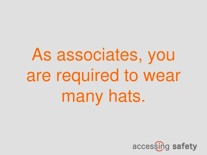 As associates, you are required to wear many hats.