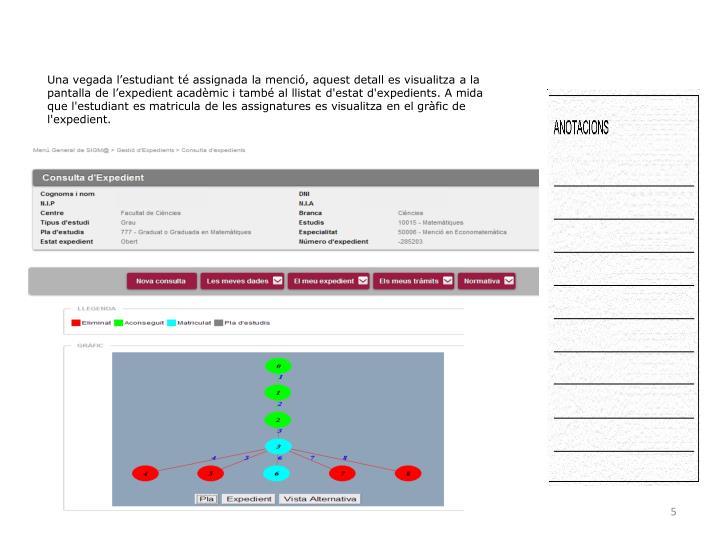 Una vegada l'estudiant té assignada la menció, aquest detall es visualitza a la pantalla de l'expedient acadèmic i també al llistat d'estat d'expedients. A mida  que l'estudiant es matricula de les assignatures es visualitza en el gràfic de l'expedient.