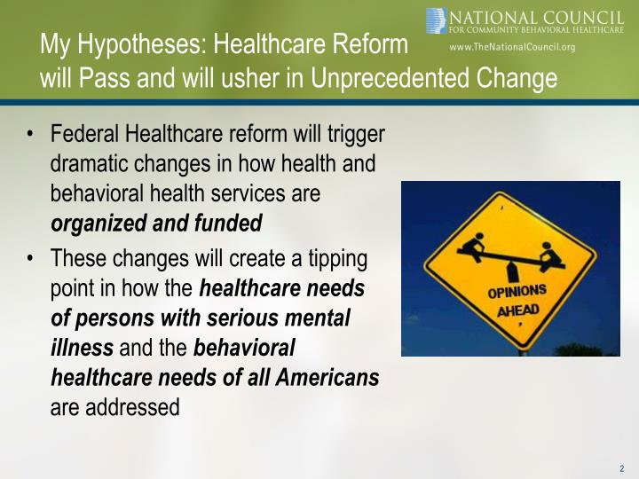 My hypotheses healthcare reform will pass and will usher in unprecedented change
