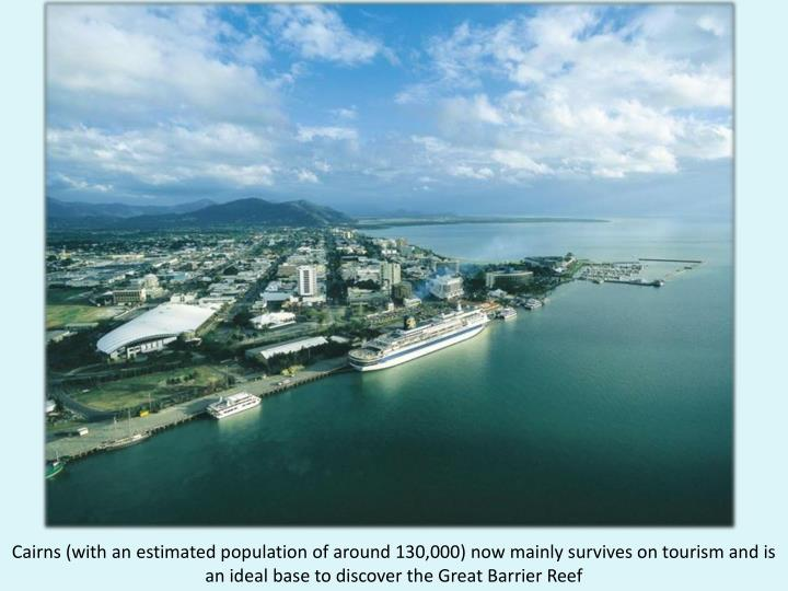 Cairns (with an estimated population of around 130,000) now mainly survives on tourism and is an ideal base to discover the Great Barrier Reef