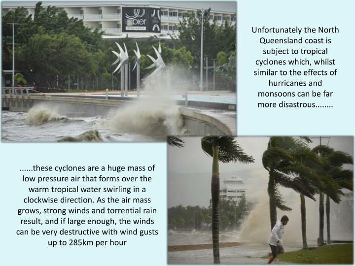 Unfortunately the North Queensland coast is subject to tropical cyclones which, whilst similar to the effects of hurricanes and monsoons can be far more disastrous........