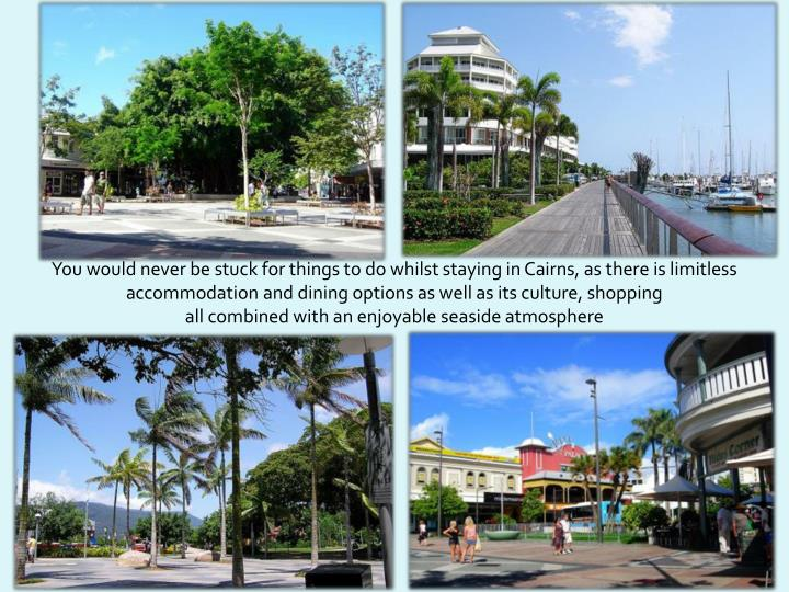 You would never be stuck for things to do whilst staying in Cairns, as there is limitless accommodation and dining options as well as its culture, shopping