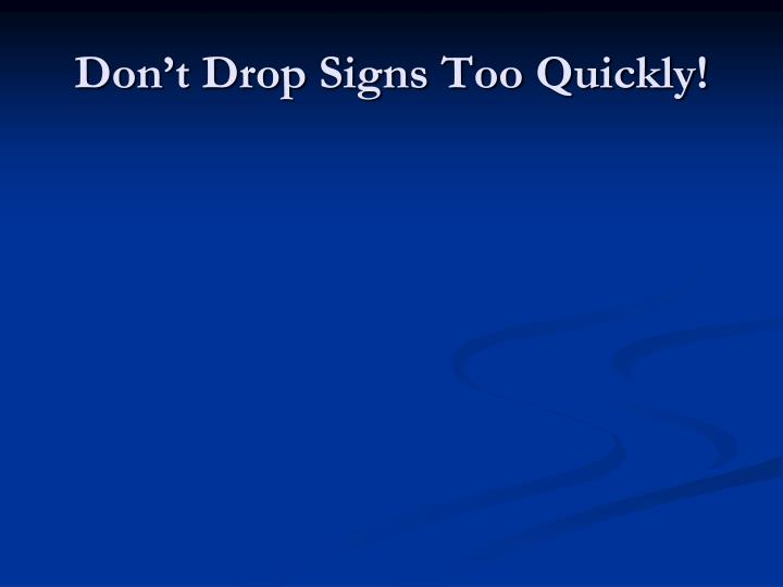 Don't Drop Signs Too Quickly!