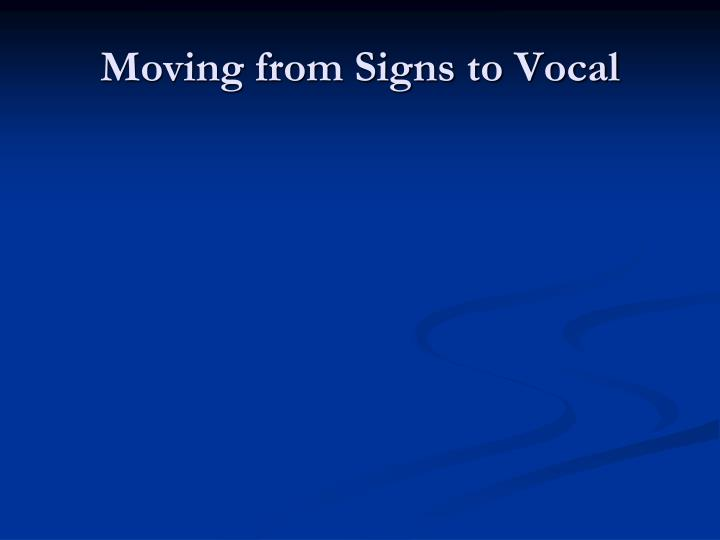 Moving from Signs to Vocal