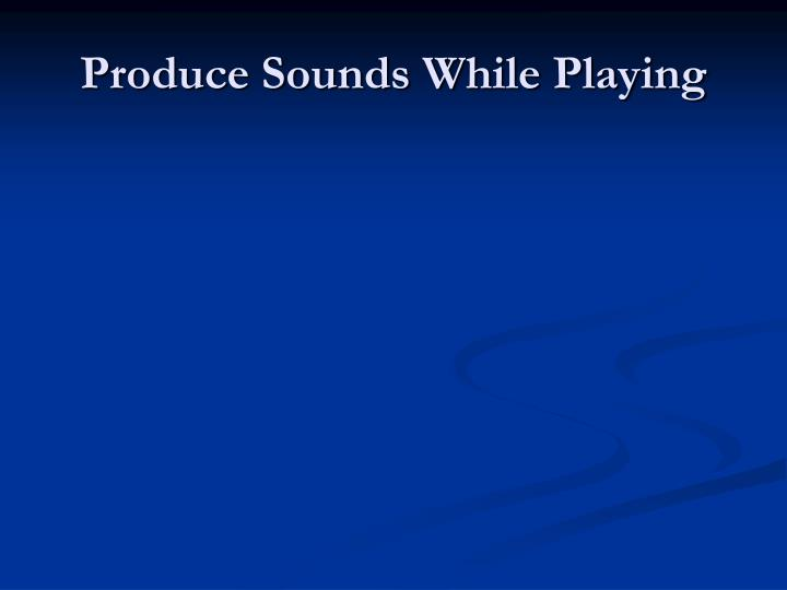 Produce Sounds While Playing