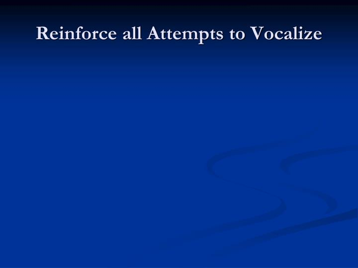 Reinforce all Attempts to Vocalize