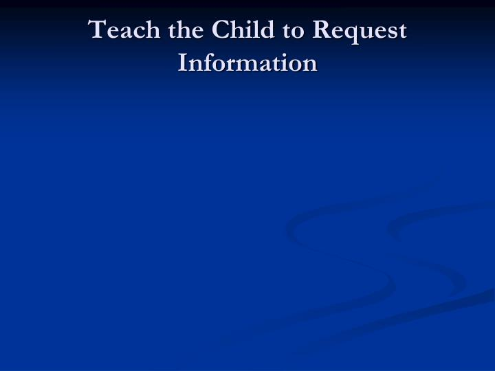 Teach the Child to Request Information