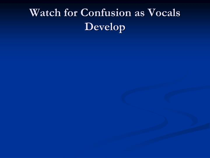 Watch for Confusion as Vocals Develop