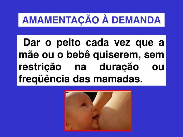 Dar o peito cada vez que a mãe ou o bebê quiserem, sem restrição na duração ou freqüência das mamadas.