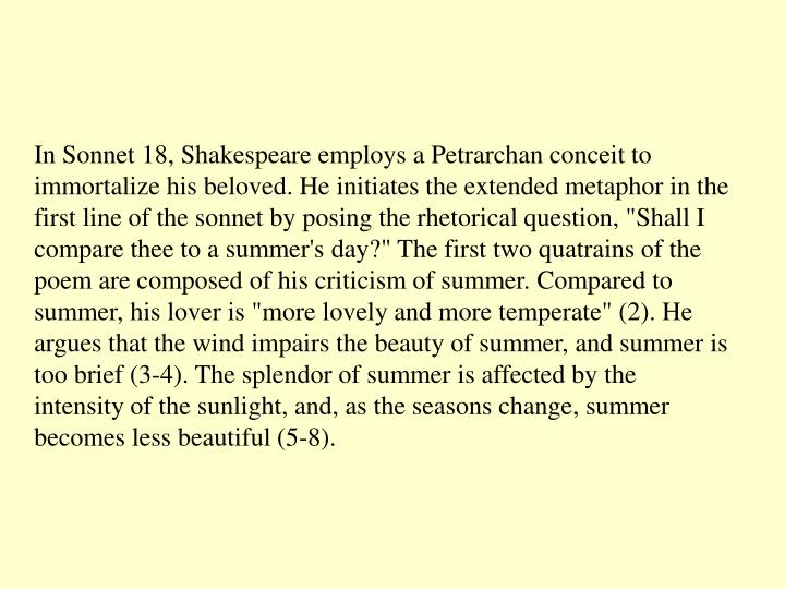 "In Sonnet 18, Shakespeare employs a Petrarchan conceit to immortalize his beloved. He initiates the extended metaphor in the first line of the sonnet by posing the rhetorical question, ""Shall I compare thee to a summer's day?"" The first two quatrains of the poem are composed of his criticism of summer. Compared to summer, his lover is ""more lovely and more temperate"" (2). He argues that the wind impairs the beauty of summer, and summer is too brief (3-4). The splendor of summer is affected by the intensity of the sunlight, and, as the seasons change, summer becomes less beautiful (5-8)."