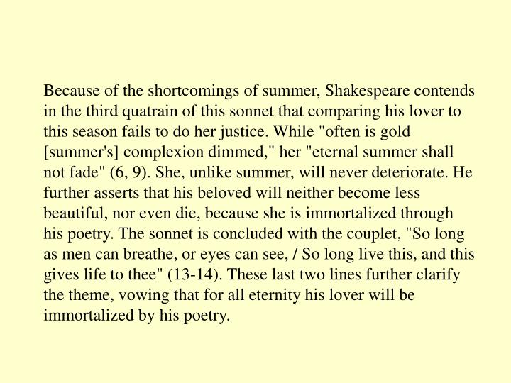 "Because of the shortcomings of summer, Shakespeare contends in the third quatrain of this sonnet that comparing his lover to this season fails to do her justice. While ""often is gold [summer's] complexion dimmed,"" her ""eternal summer shall not fade"" (6, 9). She, unlike summer, will never deteriorate. He further asserts that his beloved will neither become less beautiful, nor even die, because she is immortalized through his poetry. The sonnet is concluded with the couplet, ""So long as men can breathe, or eyes can see, / So long live this, and this gives life to thee"" (13-14). These last two lines further clarify the theme, vowing that for all eternity his lover will be immortalized by his poetry."