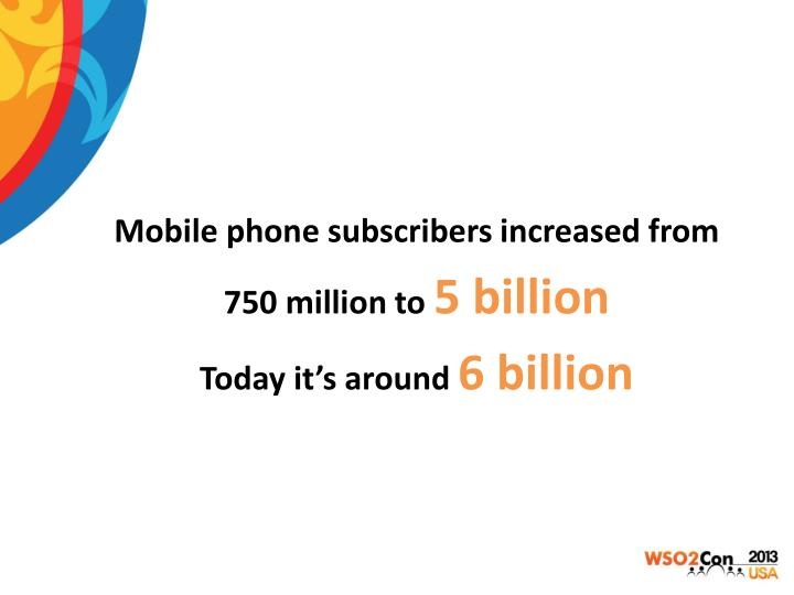 Mobile phone subscribers increased from 750 million to 5 billion today it s around 6 billion