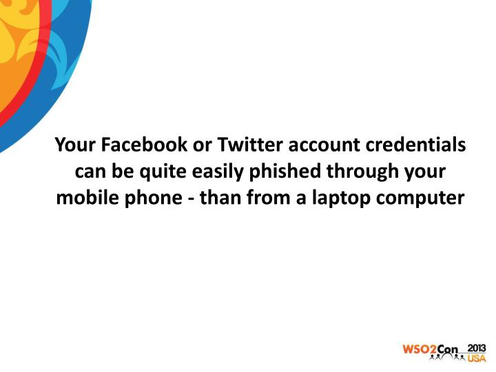 Your Facebook or Twitter account credentials can be quite easily phished through your mobile phone - than from a laptop computer