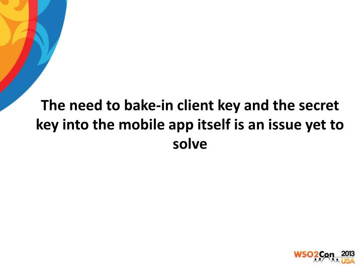 The need to bake-in client key and the secret key into the mobile app itself is an issue yet to solve