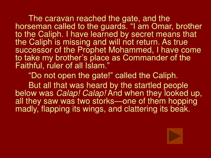 "The caravan reached the gate, and the horseman called to the guards. ""I am Omar, brother to the Caliph. I have learned by secret means that the Caliph is missing and will not return. As true successor of the Prophet Mohammed, I have come to take my brother's place as Commander of the Faithful, ruler of all Islam."""