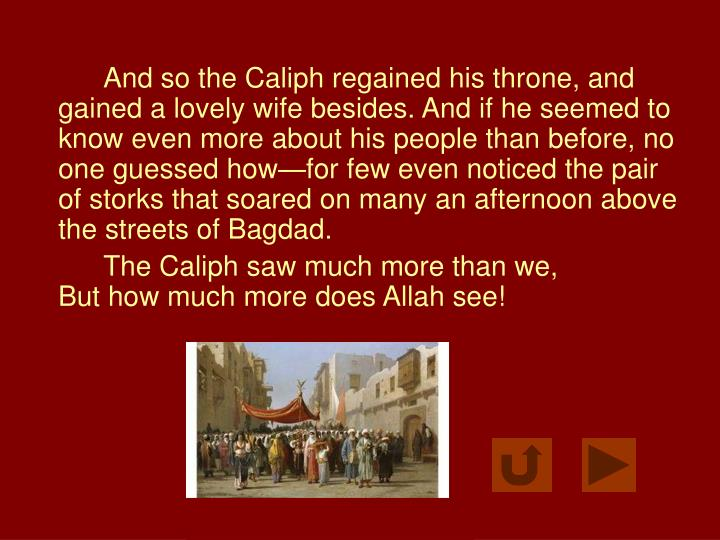 And so the Caliph regained his throne, and gained a lovely wife besides. And if he seemed to know even more about his people than before, no one guessed how—for few even noticed the pair of storks that soared on many an afternoon above the streets of Bagdad.