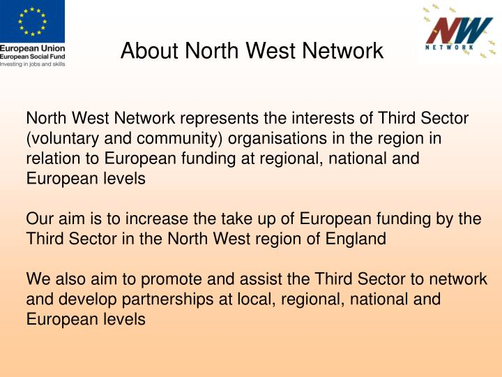 North West Network represents the interests of Third Sector (voluntary and community) organisations in the region in relation to European funding at regional, national and European levels